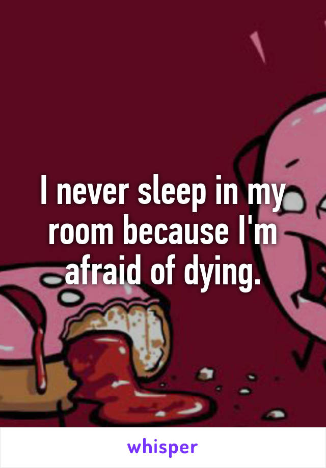 I never sleep in my room because I'm afraid of dying.