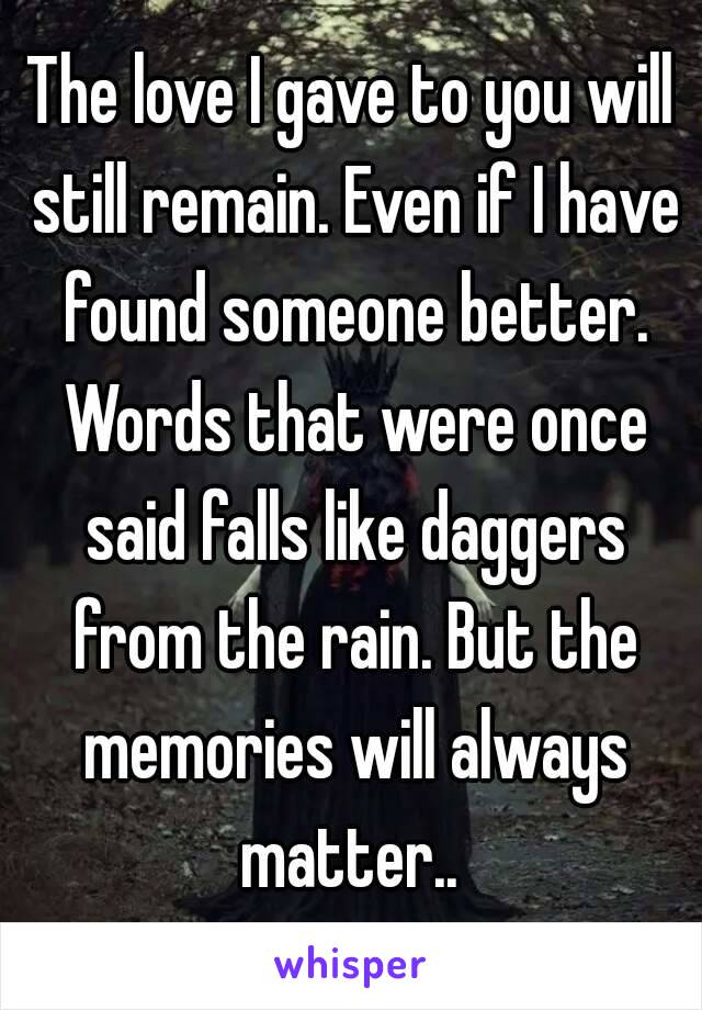 The love I gave to you will still remain. Even if I have found someone better. Words that were once said falls like daggers from the rain. But the memories will always matter..