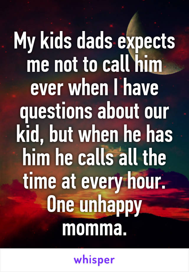 My kids dads expects me not to call him ever when I have questions about our kid, but when he has him he calls all the time at every hour. One unhappy momma.