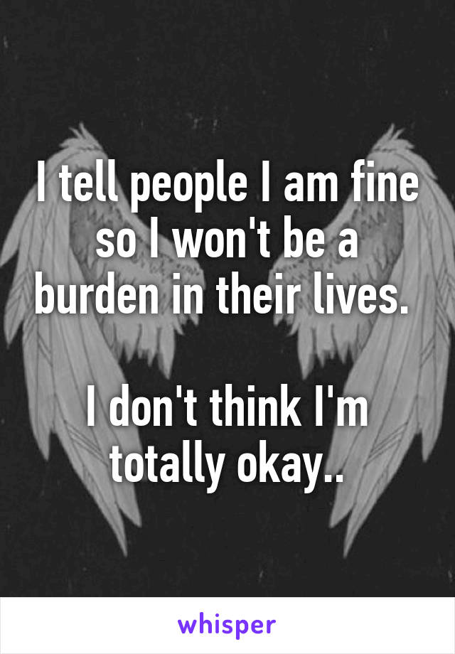 I tell people I am fine so I won't be a burden in their lives.   I don't think I'm totally okay..