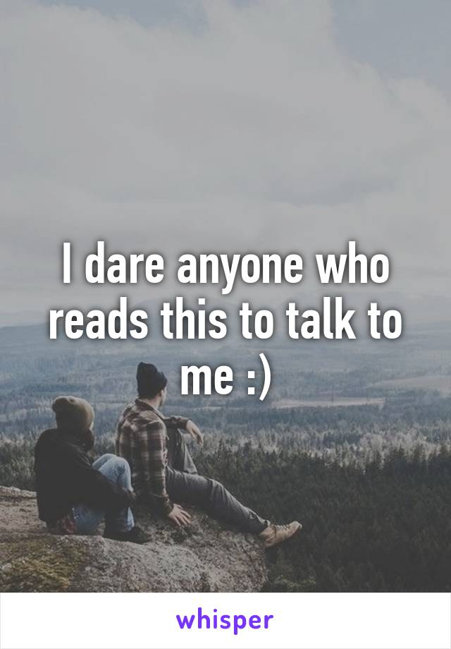 I dare anyone who reads this to talk to me :)
