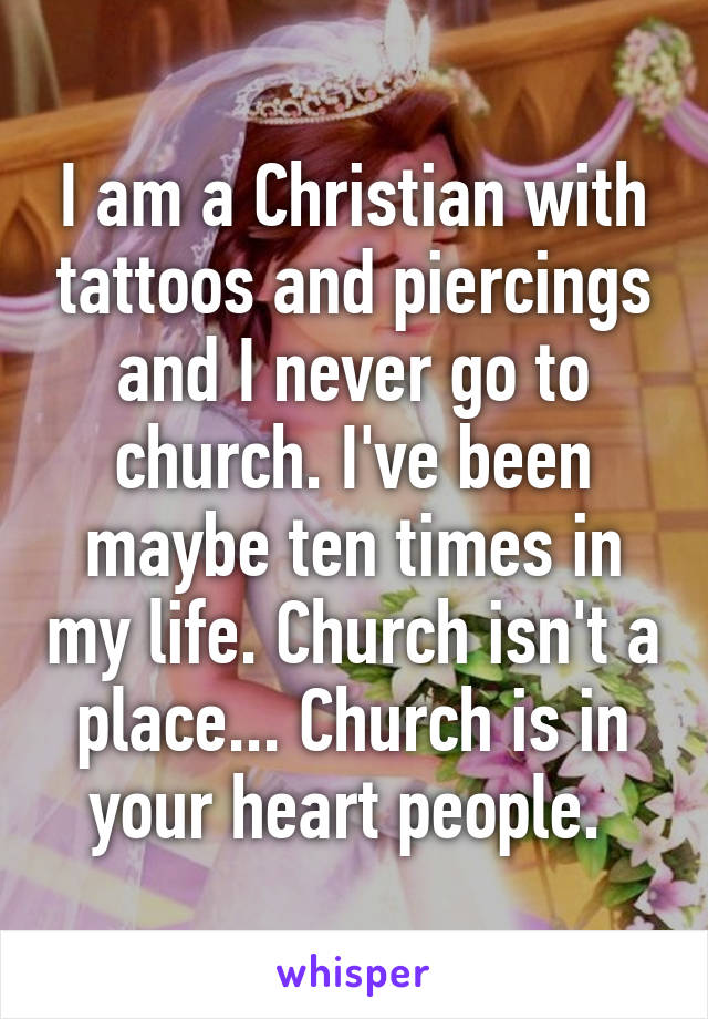 I am a Christian with tattoos and piercings and I never go to church. I've been maybe ten times in my life. Church isn't a place... Church is in your heart people.
