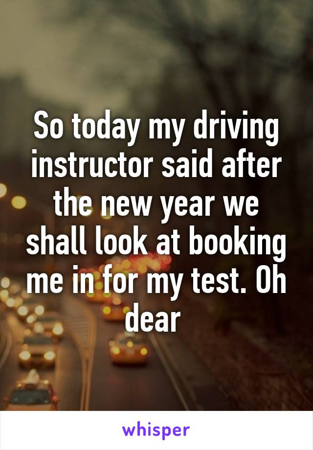 So today my driving instructor said after the new year we shall look at booking me in for my test. Oh dear