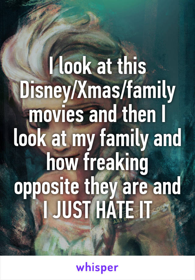 I look at this Disney/Xmas/family movies and then I look at my family and how freaking opposite they are and I JUST HATE IT