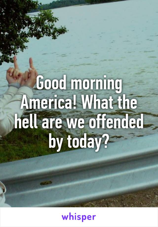 Good morning America! What the hell are we offended by today?