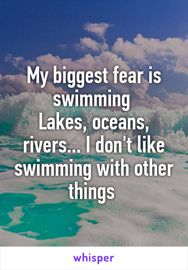 My biggest fear is swimming  Lakes, oceans, rivers... I don't like swimming with other things