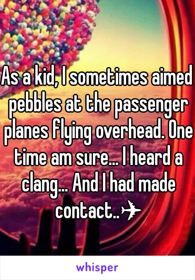 As a kid, I sometimes aimed pebbles at the passenger planes flying overhead. One time am sure... I heard a clang... And I had made contact..✈