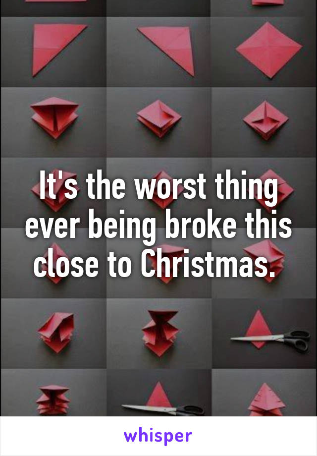 It's the worst thing ever being broke this close to Christmas.