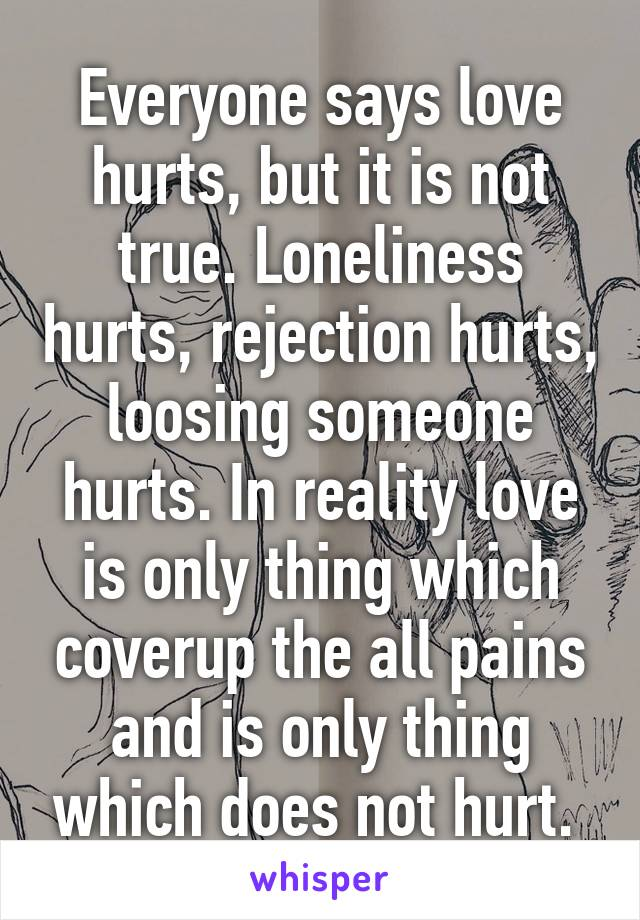 Everyone says love hurts, but it is not true. Loneliness hurts, rejection hurts, loosing someone hurts. In reality love is only thing which coverup the all pains and is only thing which does not hurt.