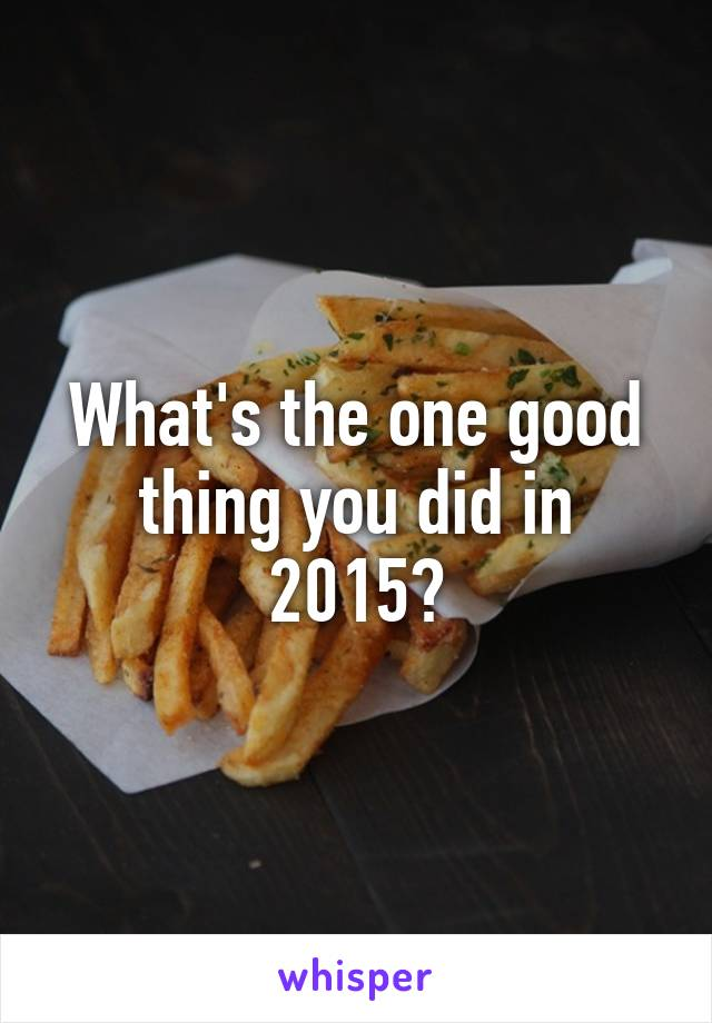 What's the one good thing you did in 2015?