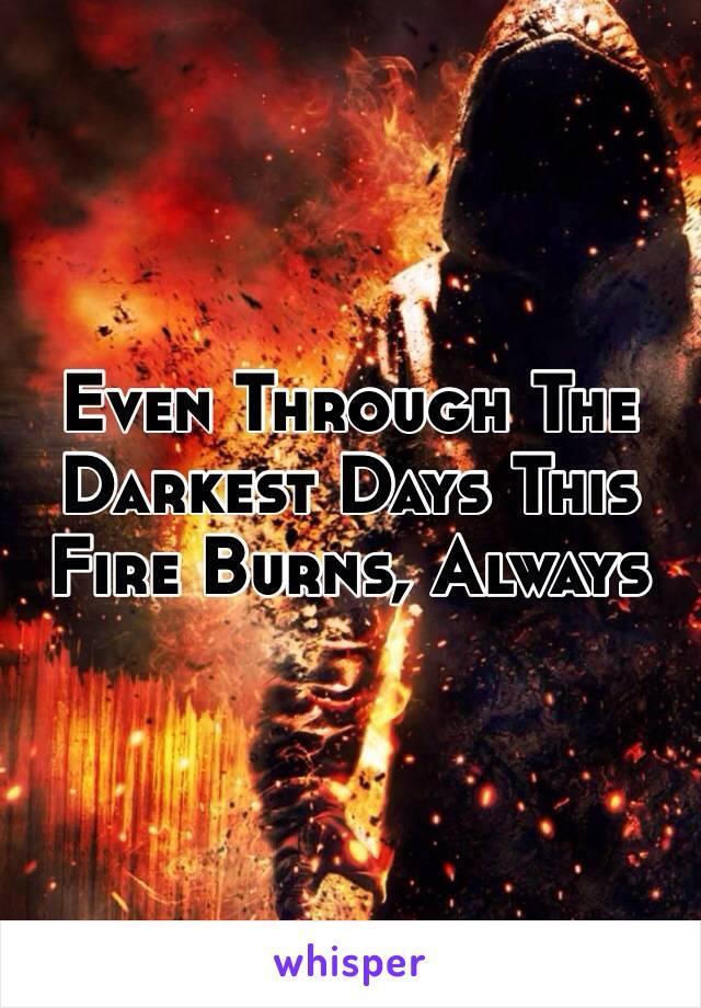 Even Through The Darkest Days This Fire Burns, Always
