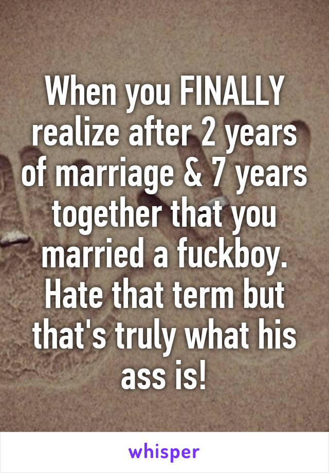 When you FINALLY realize after 2 years of marriage & 7 years together that you married a fuckboy. Hate that term but that's truly what his ass is!