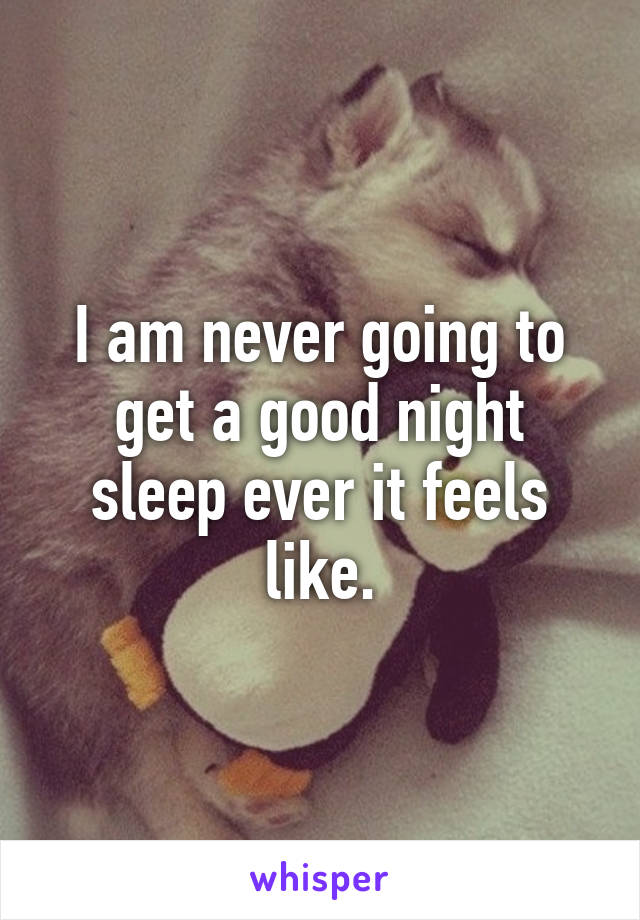I am never going to get a good night sleep ever it feels like.
