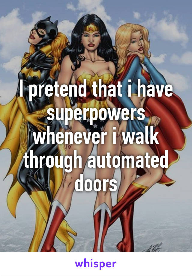 I pretend that i have superpowers whenever i walk through automated doors