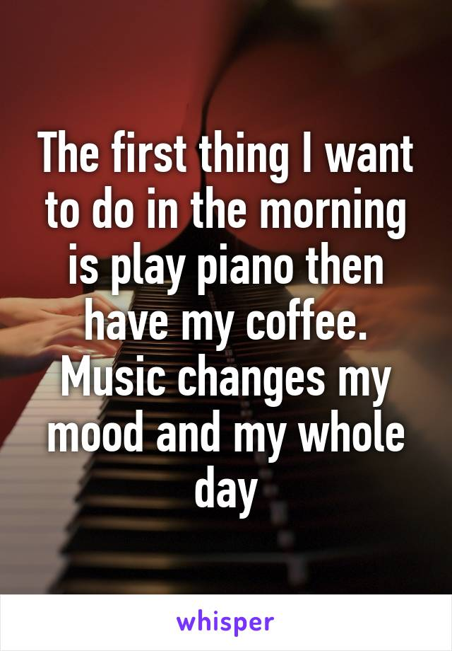 The first thing I want to do in the morning is play piano then have my coffee. Music changes my mood and my whole day