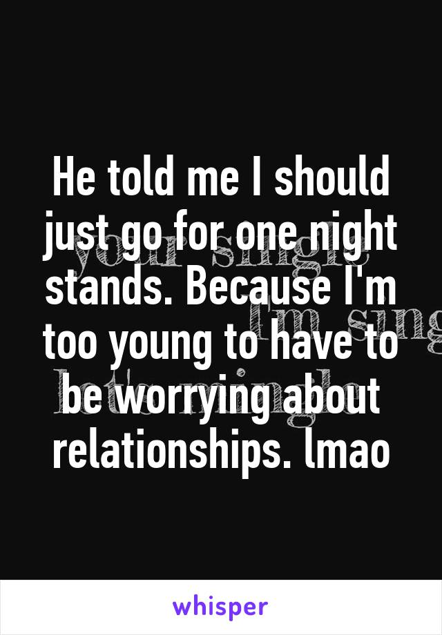 He told me I should just go for one night stands. Because I'm too young to have to be worrying about relationships. lmao