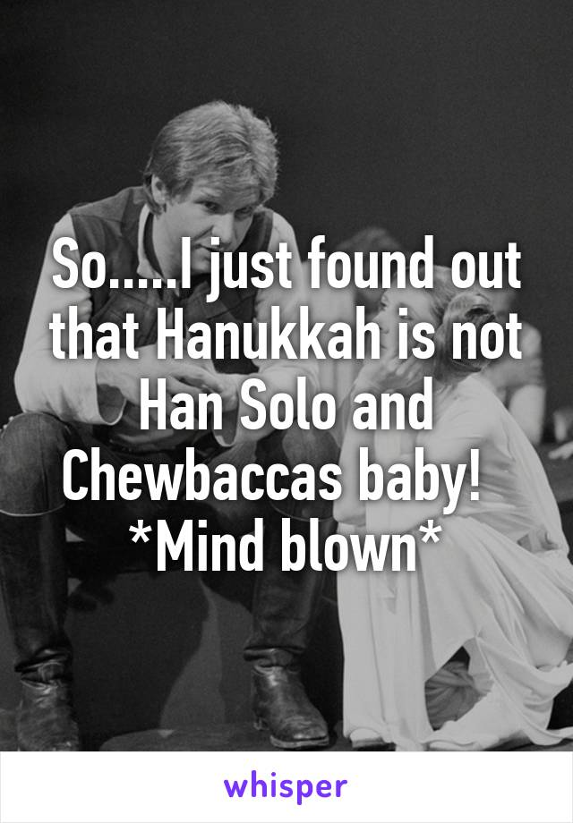 So.....I just found out that Hanukkah is not Han Solo and Chewbaccas baby!   *Mind blown*