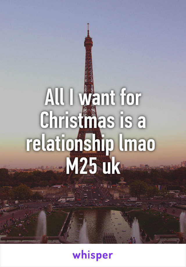 All I want for Christmas is a relationship lmao  M25 uk