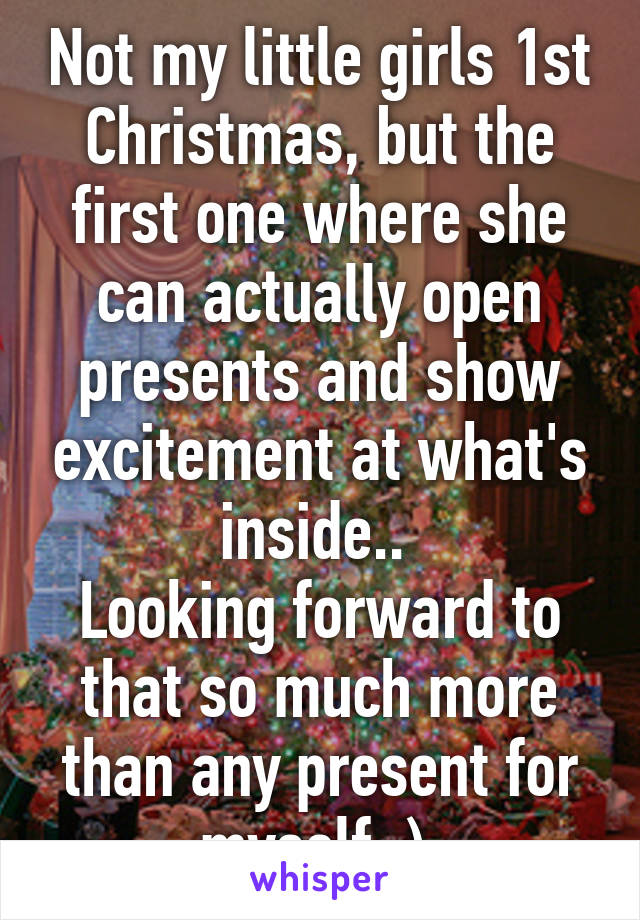 Not my little girls 1st Christmas, but the first one where she can actually open presents and show excitement at what's inside..  Looking forward to that so much more than any present for myself :)