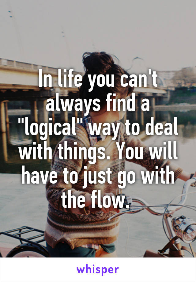 """In life you can't always find a """"logical"""" way to deal with things. You will have to just go with the flow."""