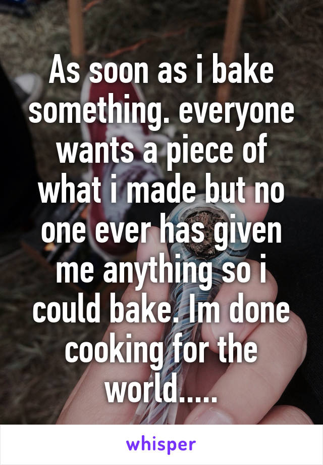 As soon as i bake something. everyone wants a piece of what i made but no one ever has given me anything so i could bake. Im done cooking for the world.....
