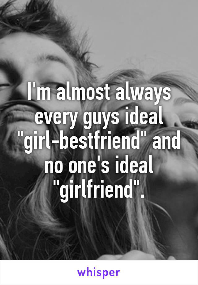 """I'm almost always every guys ideal """"girl-bestfriend"""" and no one's ideal """"girlfriend""""."""