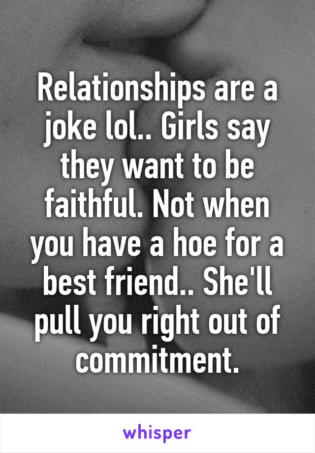 Relationships are a joke lol.. Girls say they want to be faithful. Not when you have a hoe for a best friend.. She'll pull you right out of commitment.