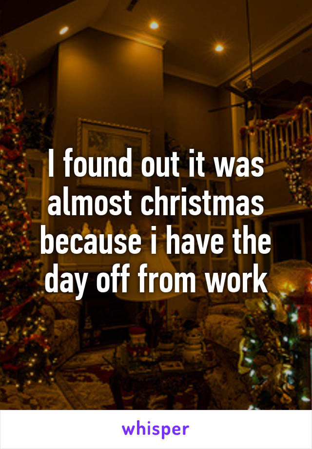 I found out it was almost christmas because i have the day off from work