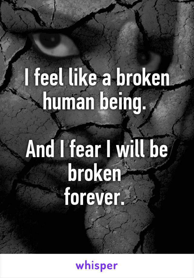 I feel like a broken human being.   And I fear I will be broken  forever.
