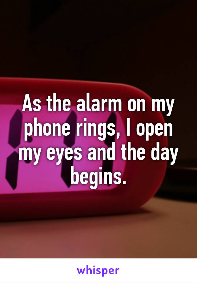 As the alarm on my phone rings, I open my eyes and the day begins.