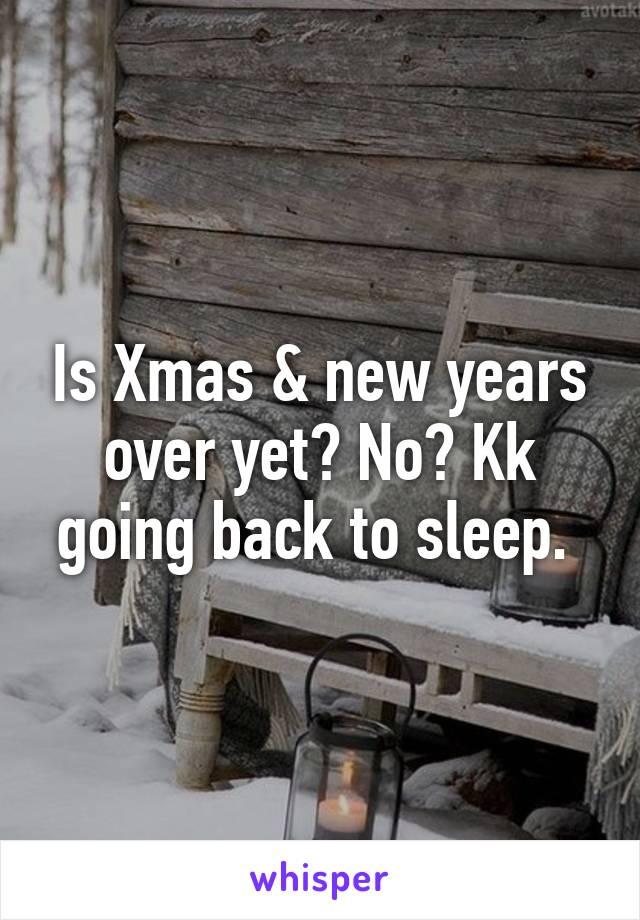 Is Xmas & new years over yet? No? Kk going back to sleep.