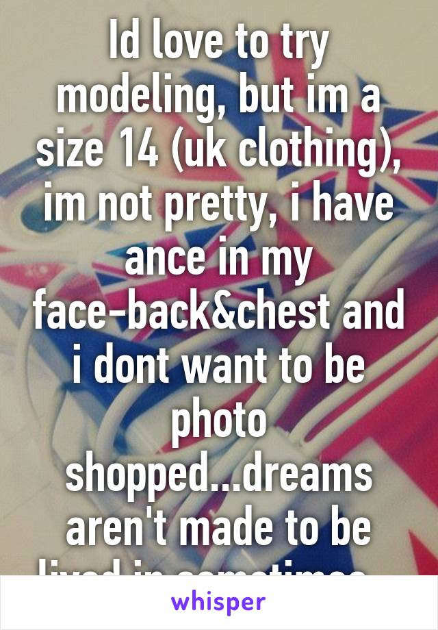 Id love to try modeling, but im a size 14 (uk clothing), im not pretty, i have ance in my face-back&chest and i dont want to be photo shopped...dreams aren't made to be lived in sometimes...