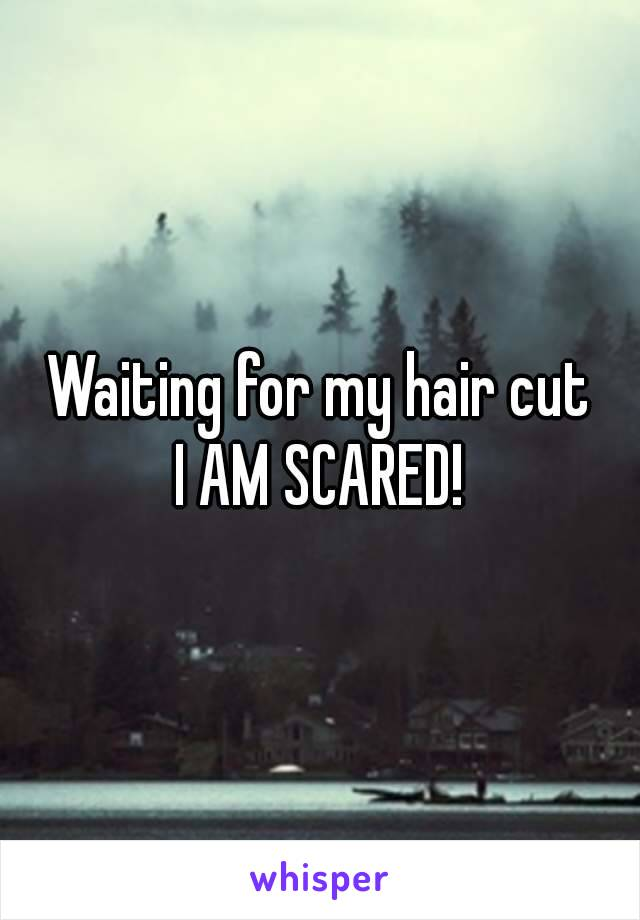 Waiting for my hair cut I AM SCARED!