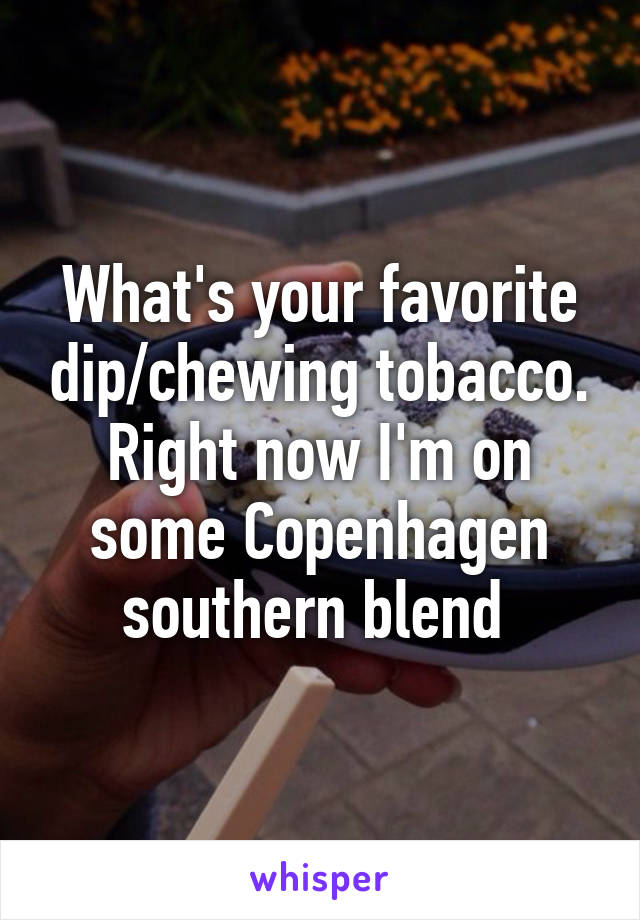 What's your favorite dip/chewing tobacco. Right now I'm on some Copenhagen southern blend
