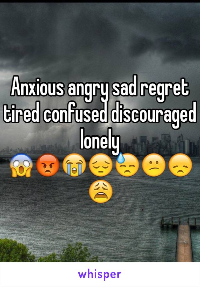 Anxious angry sad regret tired confused discouraged lonely 😱😡😭😔😓😕😞😩