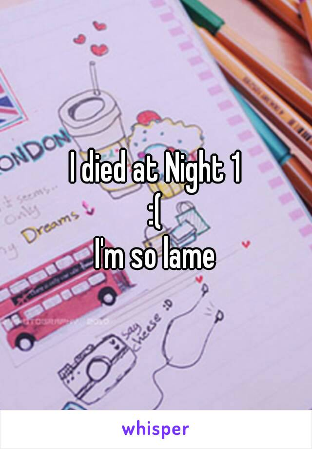 I died at Night 1 :( I'm so lame