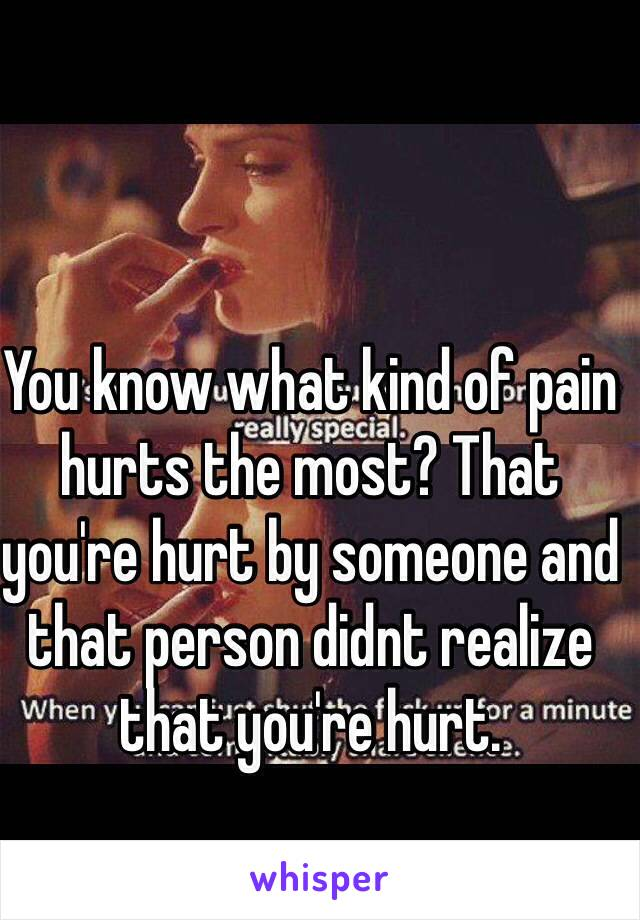 You know what kind of pain hurts the most? That you're hurt by someone and that person didnt realize that you're hurt.
