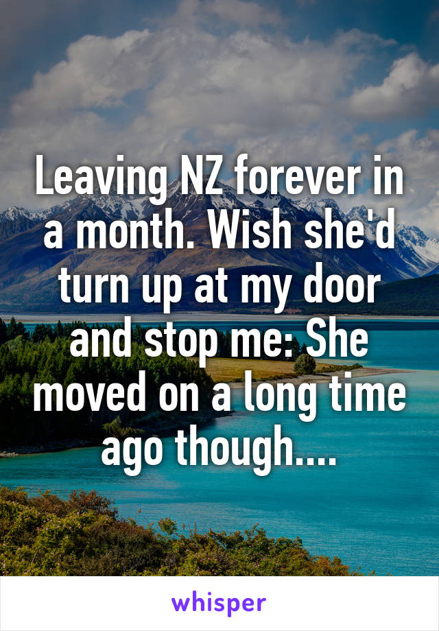 Leaving NZ forever in a month. Wish she'd turn up at my door and stop me:\ She moved on a long time ago though....