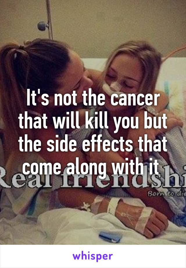 It's not the cancer that will kill you but the side effects that come along with it