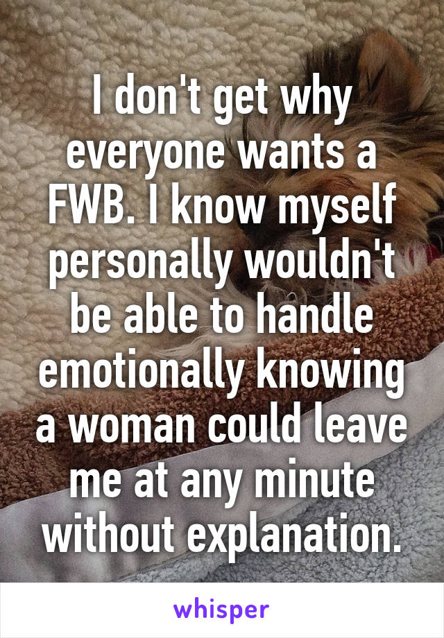 I don't get why everyone wants a FWB. I know myself personally wouldn't be able to handle emotionally knowing a woman could leave me at any minute without explanation.