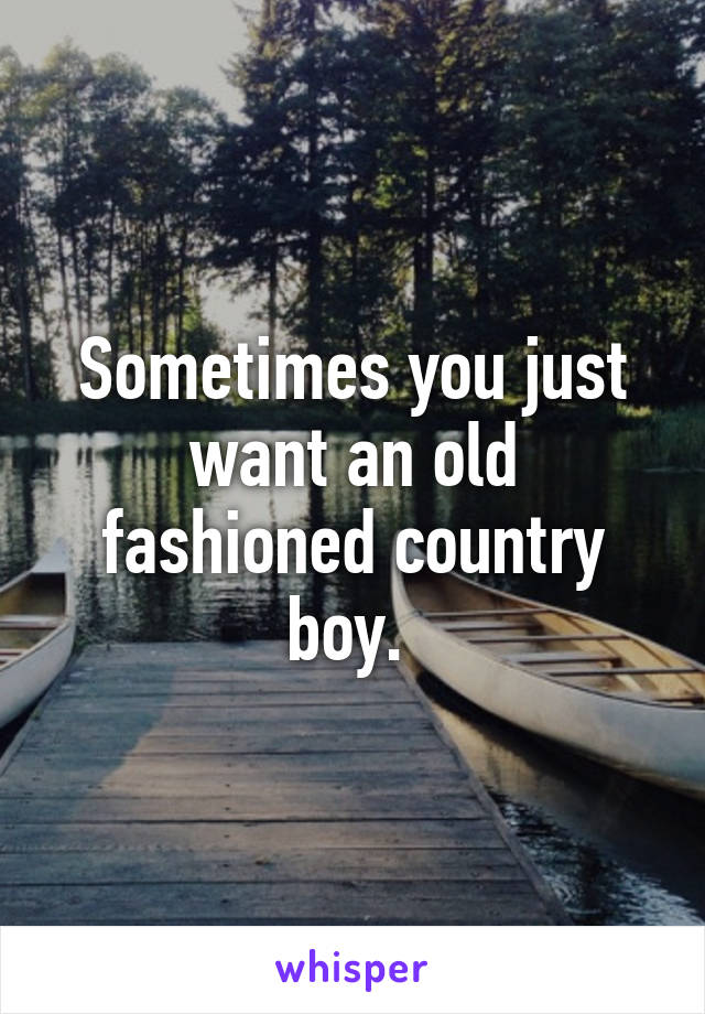Sometimes you just want an old fashioned country boy.