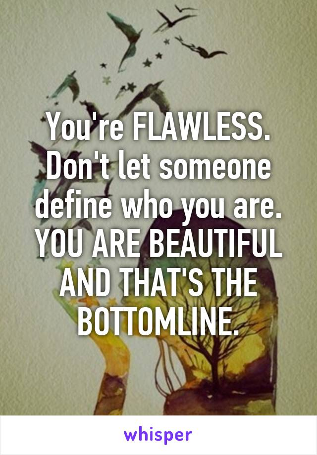 You're FLAWLESS. Don't let someone define who you are. YOU ARE BEAUTIFUL AND THAT'S THE BOTTOMLINE.