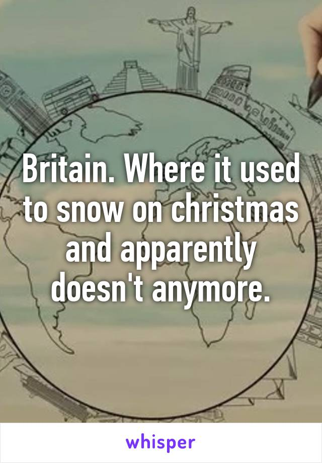 Britain. Where it used to snow on christmas and apparently doesn't anymore.
