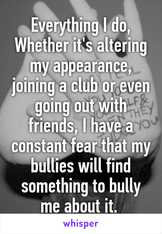 Everything I do, Whether it's altering my appearance, joining a club or even going out with friends, I have a constant fear that my bullies will find something to bully me about it.