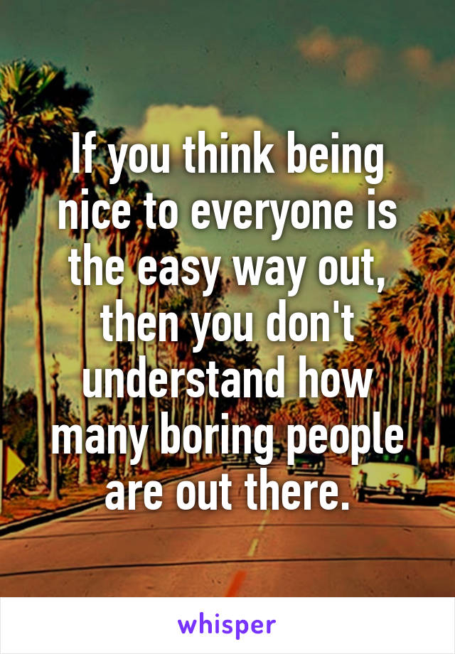 If you think being nice to everyone is the easy way out, then you don't understand how many boring people are out there.