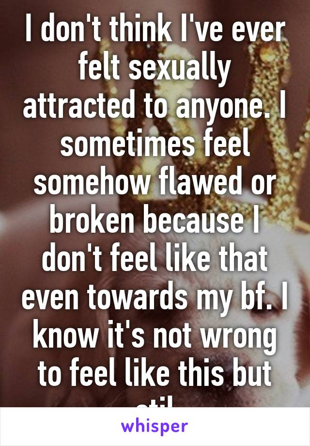 I don't think I've ever felt sexually attracted to anyone. I sometimes feel somehow flawed or broken because I don't feel like that even towards my bf. I know it's not wrong to feel like this but stil