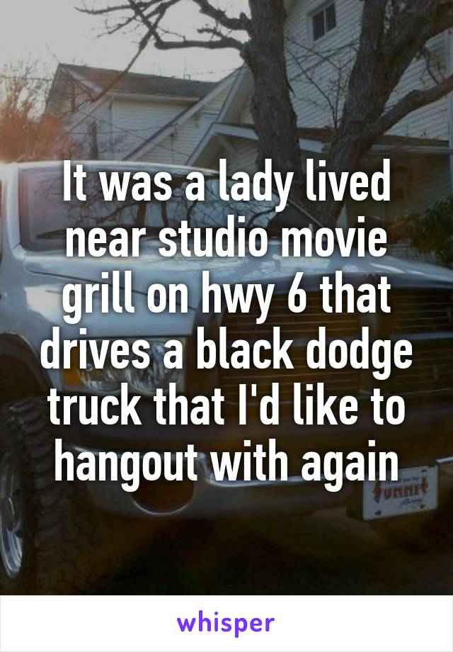 It was a lady lived near studio movie grill on hwy 6 that drives a black dodge truck that I'd like to hangout with again