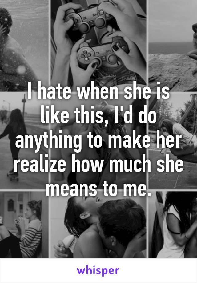 I hate when she is like this, I'd do anything to make her realize how much she means to me.