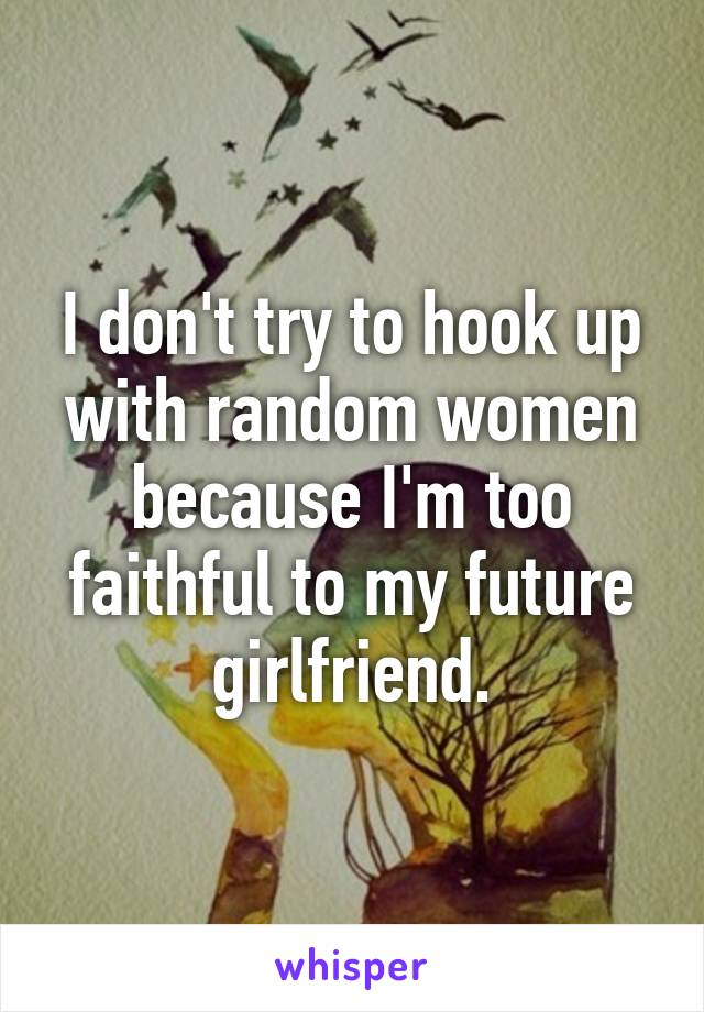 I don't try to hook up with random women because I'm too faithful to my future girlfriend.