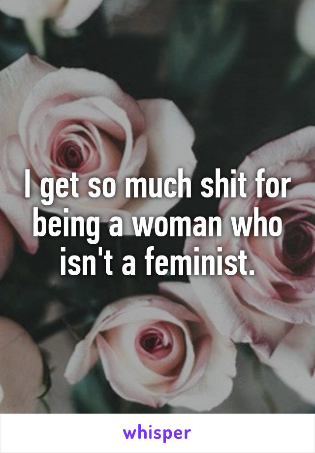 I get so much shit for being a woman who isn't a feminist.